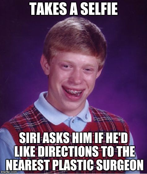 Bad Luck Brian Meme | TAKES A SELFIE SIRI ASKS HIM IF HE'D LIKE DIRECTIONS TO THE NEAREST PLASTIC SURGEON | image tagged in memes,bad luck brian | made w/ Imgflip meme maker