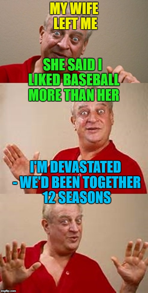 Real sports fan measure time in seasons... :) | MY WIFE LEFT ME I'M DEVASTATED - WE'D BEEN TOGETHER 12 SEASONS SHE SAID I LIKED BASEBALL MORE THAN HER | image tagged in bad pun dangerfield,memes,baseball,sport,marriage | made w/ Imgflip meme maker