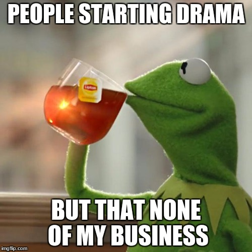 But Thats None Of My Business Meme | PEOPLE STARTING DRAMA BUT THAT NONE OF MY BUSINESS | image tagged in memes,but thats none of my business,kermit the frog | made w/ Imgflip meme maker