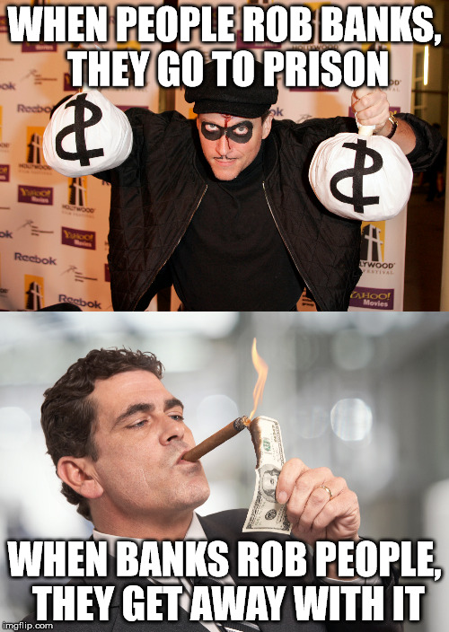 never forget the banksters | WHEN PEOPLE ROB BANKS, THEY GO TO PRISON WHEN BANKS ROB PEOPLE, THEY GET AWAY WITH IT | image tagged in bank robber,banks,crime and punishment | made w/ Imgflip meme maker