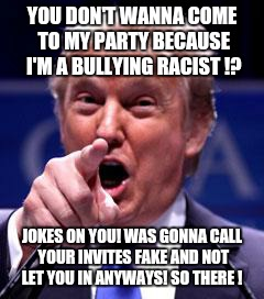 Party Boy! | YOU DON'T WANNA COME TO MY PARTY BECAUSE I'M A BULLYING RACIST !? JOKES ON YOU! WAS GONNA CALL YOUR INVITES FAKE AND NOT LET YOU IN ANYWAYS! | image tagged in trump trademark | made w/ Imgflip meme maker