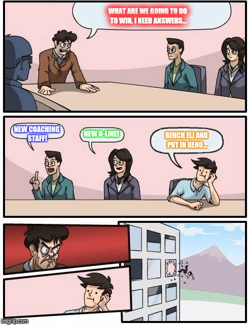 Boardroom Meeting Suggestion Meme | WHAT ARE WE GOING TO DO TO WIN. I NEED ANSWERS... NEW COACHING STAFF! NEW O-LINE! BENCH ELI AND PUT IN GENO... | image tagged in memes,boardroom meeting suggestion | made w/ Imgflip meme maker