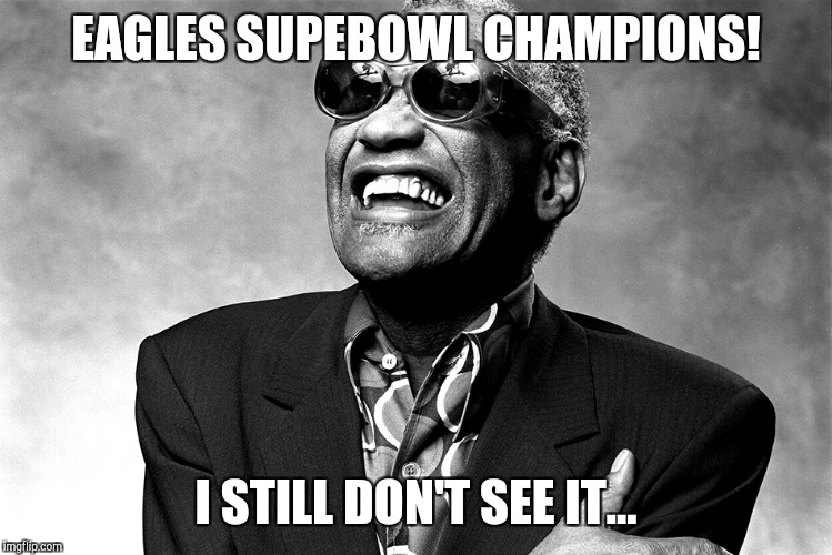 EAGLES SUPEBOWL CHAMPIONS! I STILL DON'T SEE IT... | image tagged in ray charles happy birthday | made w/ Imgflip meme maker