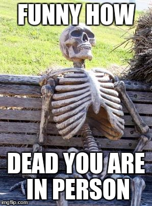 Waiting Skeleton Meme | FUNNY HOW DEAD YOU ARE IN PERSON | image tagged in memes,waiting skeleton | made w/ Imgflip meme maker