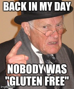 "Or it wasn't the trend that it is today.  | BACK IN MY DAY NOBODY WAS ""GLUTEN FREE"" 