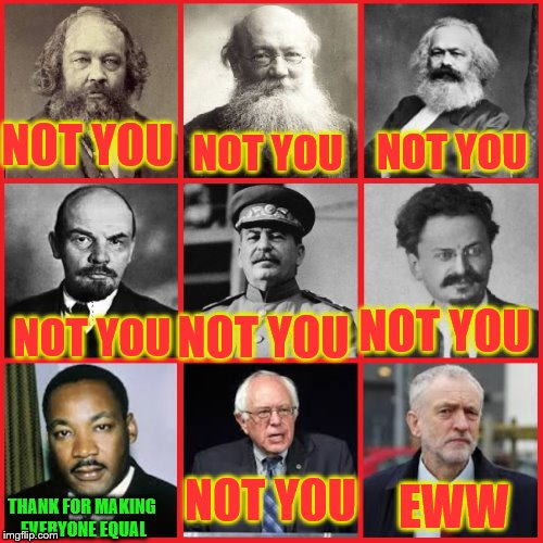 Not you | NOT YOU THANK FOR MAKING EVERYONE EQUAL NOT YOU NOT YOU NOT YOU NOT YOU NOT YOU NOT YOU EWW | image tagged in not you,memes,communism | made w/ Imgflip meme maker