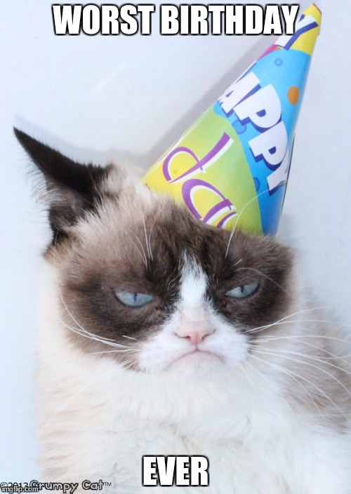 WORST BIRTHDAY EVER | image tagged in grumpy cat | made w/ Imgflip meme maker
