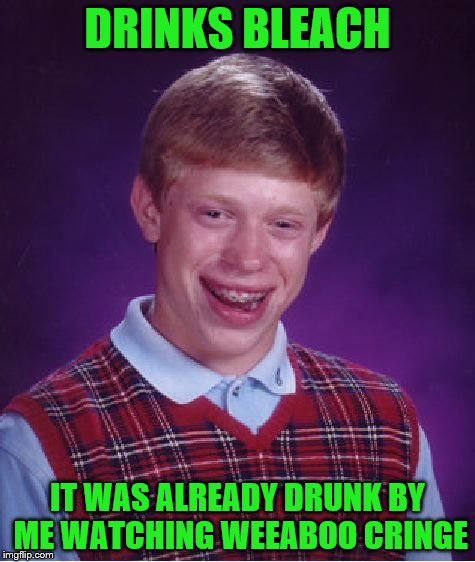 Bad Luck Brian Meme | DRINKS BLEACH IT WAS ALREADY DRUNK BY ME WATCHING WEEABOO CRINGE | image tagged in memes,bad luck brian | made w/ Imgflip meme maker