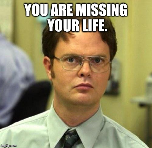 YOU ARE MISSING YOUR LIFE. | image tagged in false guy | made w/ Imgflip meme maker