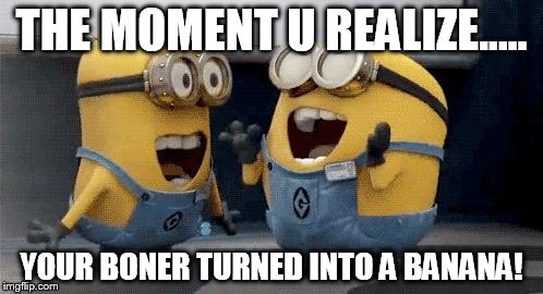 Excited Minions Meme | THE MOMENT U REALIZE..... YOUR BONER TURNED INTO A BANANA! | image tagged in memes,excited minions | made w/ Imgflip meme maker