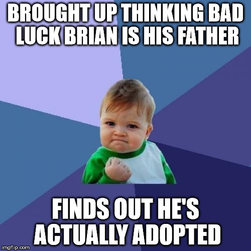 Success Kid Meme | BROUGHT UP THINKING BAD LUCK BRIAN IS HIS FATHER FINDS OUT HE'S ACTUALLY ADOPTED | image tagged in memes,success kid | made w/ Imgflip meme maker