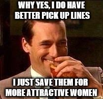 John Hamm- Drink | WHY YES, I DO HAVE BETTER PICK UP LINES I JUST SAVE THEM FOR MORE ATTRACTIVE WOMEN | image tagged in john hamm- drink | made w/ Imgflip meme maker
