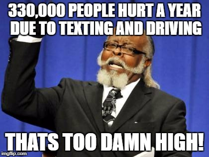 Too Damn High Meme | 330,000 PEOPLE HURT A YEAR DUE TO TEXTING AND DRIVING THATS TOO DAMN HIGH! | image tagged in memes,too damn high | made w/ Imgflip meme maker