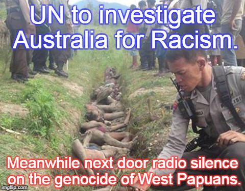 UN to investigate Australia for Racism. Meanwhile next door radio silence on the genocide of West Papuans. | image tagged in west papuan murder | made w/ Imgflip meme maker