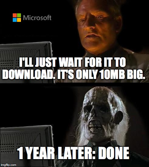Ill Just Wait Here Meme | I'LL JUST WAIT FOR IT TO DOWNLOAD. IT'S ONLY 10MB BIG. 1 YEAR LATER: DONE | image tagged in memes,ill just wait here | made w/ Imgflip meme maker