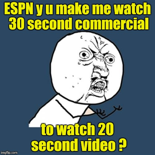 How much money is enough ? | ESPN y u make me watch 30 second commercial to watch 20 second video ? | image tagged in memes,y u no,money money,corporate greed | made w/ Imgflip meme maker