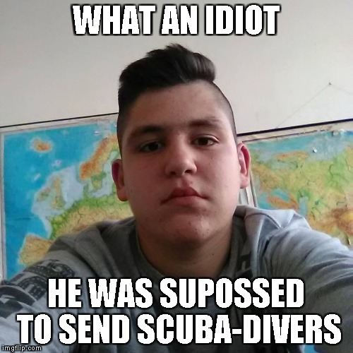 Stupid Student Stan | WHAT AN IDIOT HE WAS SUPOSSED TO SEND SCUBA-DIVERS | image tagged in stupid student stan | made w/ Imgflip meme maker