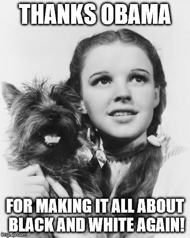 Dorothy black & white | THANKS OBAMA FOR MAKING IT ALL ABOUT BLACK AND WHITE AGAIN! | image tagged in dorothy black  white | made w/ Imgflip meme maker