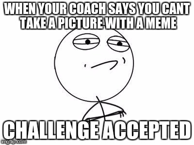 WHEN YOUR COACH SAYS YOU CANT TAKE A PICTURE WITH A MEME CHALLENGE ACCEPTED | image tagged in challenge accepted | made w/ Imgflip meme maker