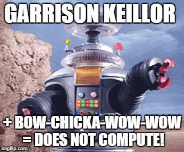 ROBOT Lost in Space TV | GARRISON KEILLOR + BOW-CHICKA-WOW-WOW = DOES NOT COMPUTE! | image tagged in robot lost in space tv | made w/ Imgflip meme maker