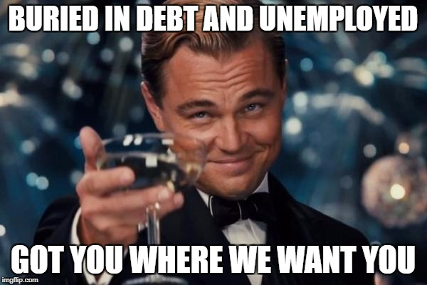 BURIED IN DEBT AND UNEMPLOYED GOT YOU WHERE WE WANT YOU | image tagged in memes,leonardo dicaprio cheers | made w/ Imgflip meme maker
