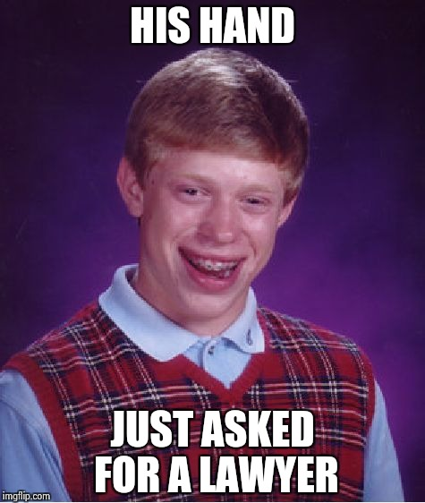 Bad Luck Brian Meme | HIS HAND JUST ASKED FOR A LAWYER | image tagged in memes,bad luck brian | made w/ Imgflip meme maker