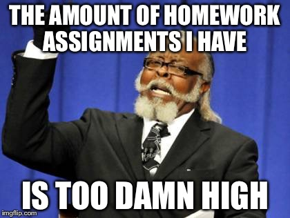 Too Damn High Meme | THE AMOUNT OF HOMEWORK ASSIGNMENTS I HAVE IS TOO DAMN HIGH | image tagged in memes,too damn high | made w/ Imgflip meme maker