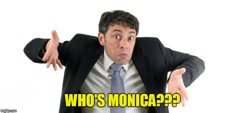 WHO'S MONICA??? | made w/ Imgflip meme maker