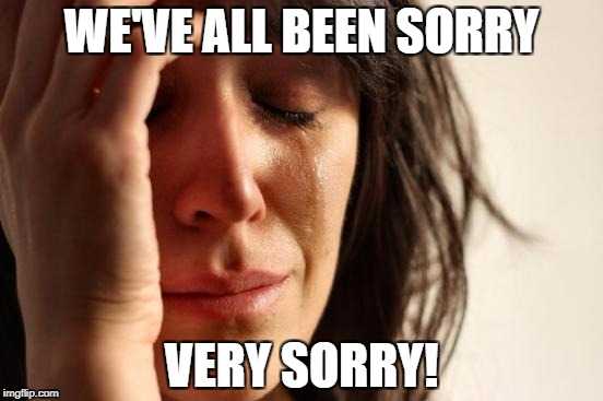 First World Problems Meme | WE'VE ALL BEEN SORRY VERY SORRY! | image tagged in memes,first world problems | made w/ Imgflip meme maker