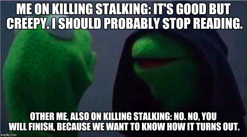 me to other me | ME ON KILLING STALKING: IT'S GOOD BUT CREEPY. I SHOULD PROBABLY STOP READING. OTHER ME, ALSO ON KILLING STALKING: NO. NO, YOU WILL FINISH, B | image tagged in me to other me,killing,stalking,manga,korea,animeme | made w/ Imgflip meme maker
