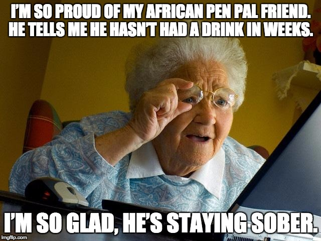 Grandma Finds The Internet Meme | I'M SO PROUD OF MY AFRICAN PEN PAL FRIEND. HE TELLS ME HE HASN'T HAD A DRINK IN WEEKS. I'M SO GLAD, HE'S STAYING SOBER. | image tagged in memes,grandma finds the internet | made w/ Imgflip meme maker