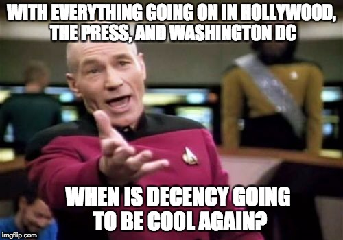 Picard Wtf Meme | WITH EVERYTHING GOING ON IN HOLLYWOOD, THE PRESS, AND WASHINGTON DC WHEN IS DECENCY GOING TO BE COOL AGAIN? | image tagged in memes,picard wtf | made w/ Imgflip meme maker