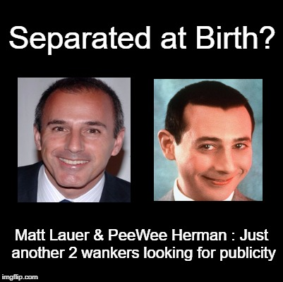 Separated at Birth? | Separated at Birth? Matt Lauer & PeeWee Herman : Just another 2 wankers looking for publicity | image tagged in matt lauer,pee wee herman,wankers,separated at birth | made w/ Imgflip meme maker
