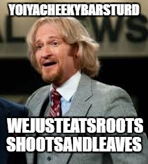 YOIYACHEEKYBARSTURD WEJUSTEATSROOTS SHOOTSANDLEAVES | made w/ Imgflip meme maker