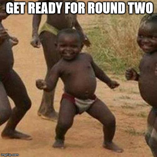 Third World Success Kid Meme | GET READY FOR ROUND TWO | image tagged in memes,third world success kid | made w/ Imgflip meme maker