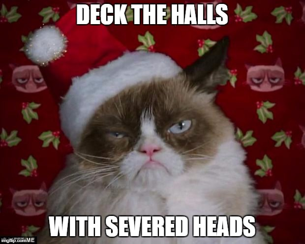 Grumpy Cat Christmas | DECK THE HALLS WITH SEVERED HEADS | image tagged in grumpy cat christmas | made w/ Imgflip meme maker
