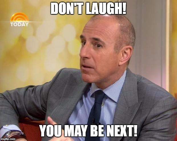 DON'T LAUGH! YOU MAY BE NEXT! | image tagged in matt lauer | made w/ Imgflip meme maker