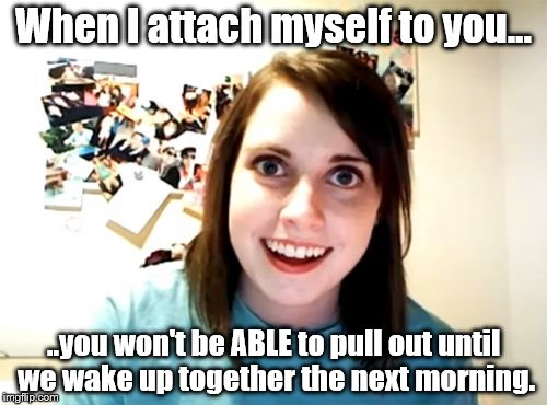 Overly Attached Girlfriend... maybe there are some benefits to her after all. | When I attach myself to you... ..you won't be ABLE to pull out until we wake up together the next morning. | image tagged in memes,overly attached girlfriend,nsfw,barely safe for the bedroom,still fun | made w/ Imgflip meme maker