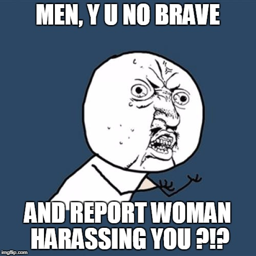 Y U No Meme | MEN, Y U NO BRAVE AND REPORT WOMAN HARASSING YOU ?!? | image tagged in memes,y u no | made w/ Imgflip meme maker