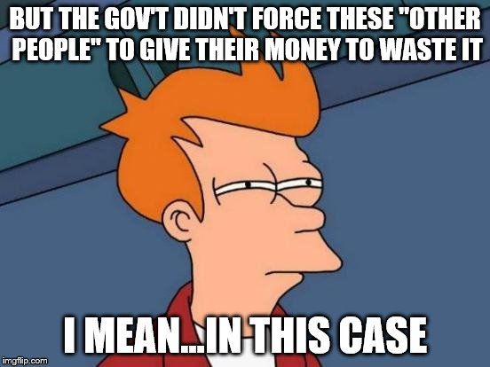 "Futurama Fry Meme | BUT THE GOV'T DIDN'T FORCE THESE ""OTHER PEOPLE"" TO GIVE THEIR MONEY TO WASTE IT I MEAN...IN THIS CASE 