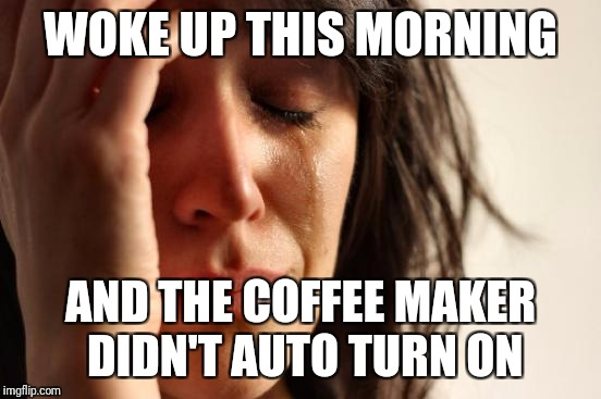 First World Problems Meme | WOKE UP THIS MORNING AND THE COFFEE MAKER DIDN'T AUTO TURN ON | image tagged in memes,first world problems | made w/ Imgflip meme maker