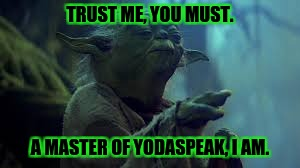 TRUST ME, YOU MUST. A MASTER OF YODASPEAK, I AM. | made w/ Imgflip meme maker