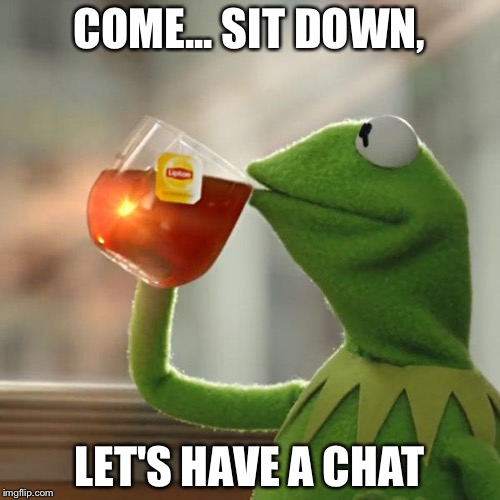 But Thats None Of My Business Meme | COME... SIT DOWN, LET'S HAVE A CHAT | image tagged in memes,but thats none of my business,kermit the frog | made w/ Imgflip meme maker