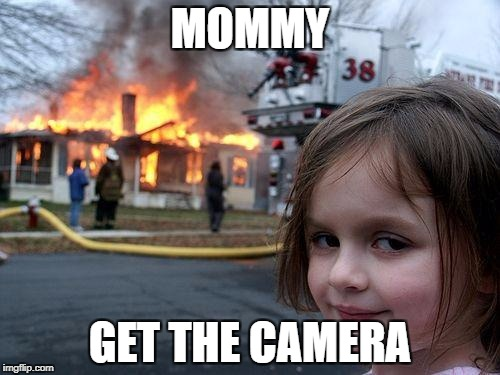 Disaster Girl Meme | MOMMY GET THE CAMERA | image tagged in memes,disaster girl | made w/ Imgflip meme maker