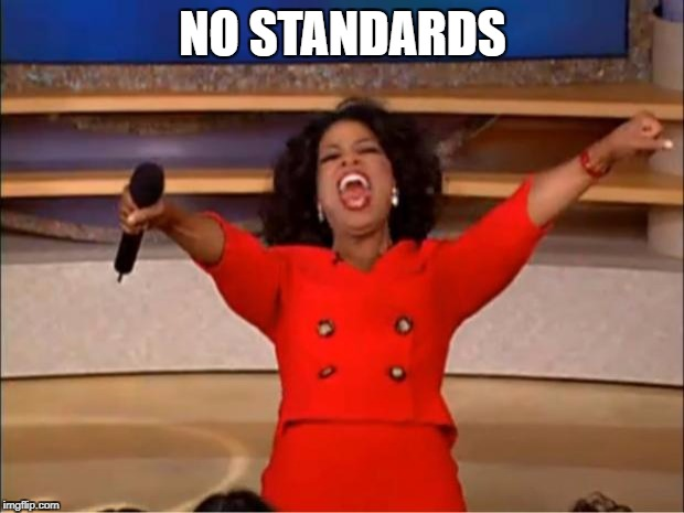 NO STANDARDS | image tagged in memes,oprah you get a | made w/ Imgflip meme maker