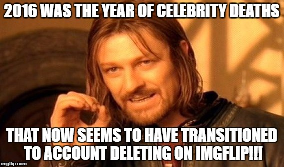 One Does Not Simply Meme | 2016 WAS THE YEAR OF CELEBRITY DEATHS THAT NOW SEEMS TO HAVE TRANSITIONED TO ACCOUNT DELETING ON IMGFLIP!!! | image tagged in memes,one does not simply,perv,jessica_,ghostofchurch,chad- | made w/ Imgflip meme maker