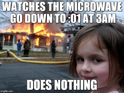Disaster Girl Meme | WATCHES THE MICROWAVE GO DOWN TO :01 AT 3AM DOES NOTHING | image tagged in memes,disaster girl | made w/ Imgflip meme maker