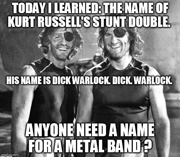 Name for a metal band | TODAY I LEARNED: THE NAME OF KURT RUSSELL'S STUNT DOUBLE. ANYONE NEED A NAME FOR A METAL BAND ? HIS NAME IS DICK WARLOCK. DICK. WARLOCK. | image tagged in dick warlock  and  snake pliskin | made w/ Imgflip meme maker