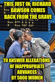 When Will This End? | THIS JUST IN; RICHARD DAWSON COMES BACK FROM THE GRAVE TO ANSWER ALLEGATIONS OF INAPPROPRIATE ADVANCES BY 5000 WOMEN | image tagged in family feud,kissing,inappropriate,accused | made w/ Imgflip meme maker