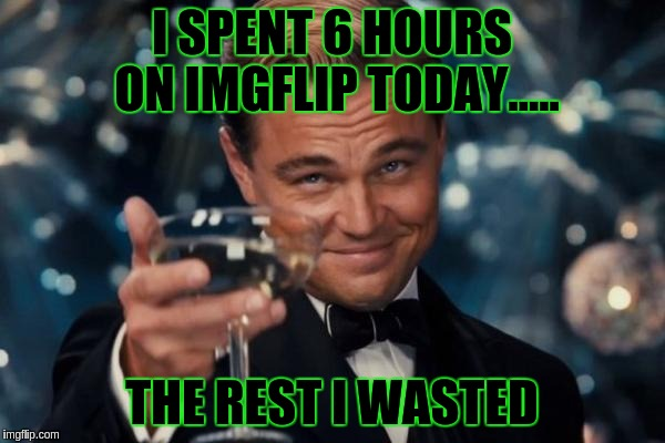 Leonardo Dicaprio Cheers Meme | I SPENT 6 HOURS ON IMGFLIP TODAY..... THE REST I WASTED | image tagged in memes,leonardo dicaprio cheers | made w/ Imgflip meme maker